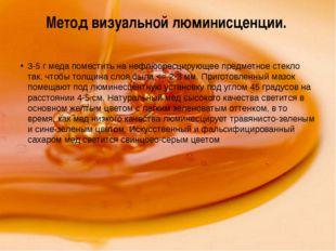Метод визуальной люминисценции. 3-5 г меда поместить на нефлюоресцирующее пре