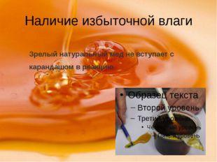 Наличие избыточной влаги Зрелый натуральный мед не вступает с карандашом в ре