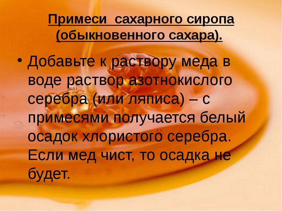 Примеси сахарного сиропа (обыкновенного сахара). Добавьте к раствору меда в в...