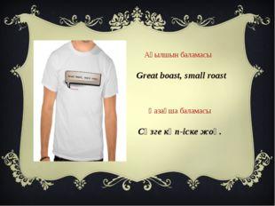Сөзге көп-іске жоқ. Great boast, small roast Ағылшын баламасы Қазақша баламасы