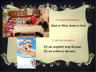 East or West, home is best Ағылшын баламасы Қазақша баламасы Туған жердей жер