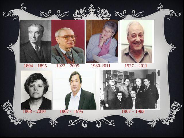 1894 – 1895 1922 – 2005 1930-2011 1927 – 2011 1908 – 2010 1907 - 1995 1907 –...