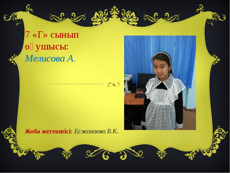 7 «Г» сынып оқушысы: Мелисова А. Жоба жетекшісі: Есжанаова В.К.