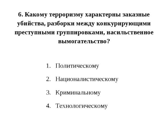 6. Какому терроризму характерны заказные убийства, разборки между конкурирующ...