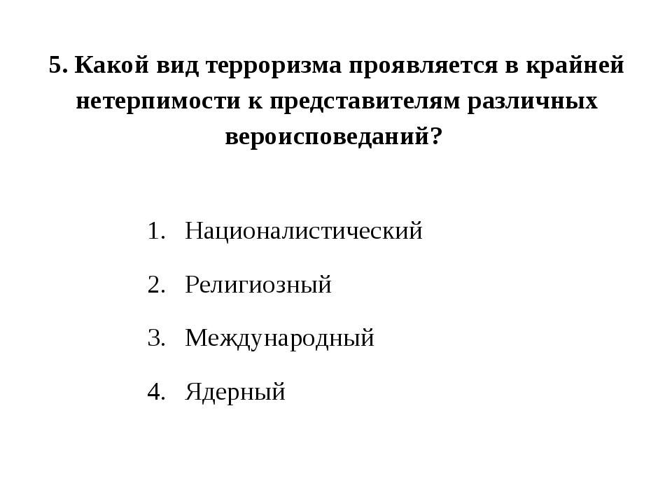 5. Какой вид терроризма проявляется в крайней нетерпимости к представителям р...