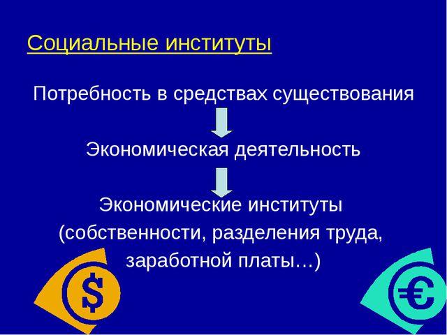 Социальные институты Потребность в средствах существования Экономическая деят...