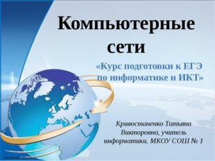 Компьютерные сети Кривостаненко Татьяна Викторовна, учитель информатики, МКОУ