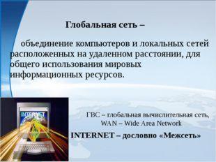 Глобальная сеть – объединение компьютеров и локальных сетей расположенных н