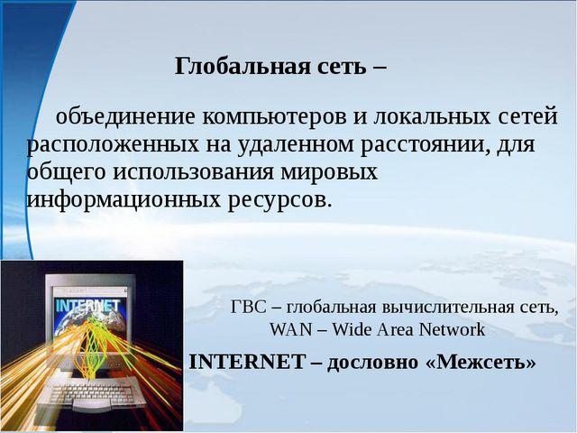 Глобальная сеть – объединение компьютеров и локальных сетей расположенных н...