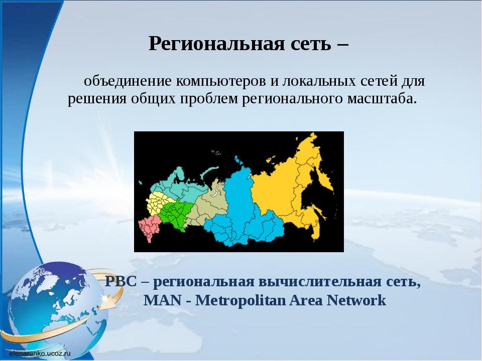 Региональная сеть – объединение компьютеров и локальных сетей для решения о...