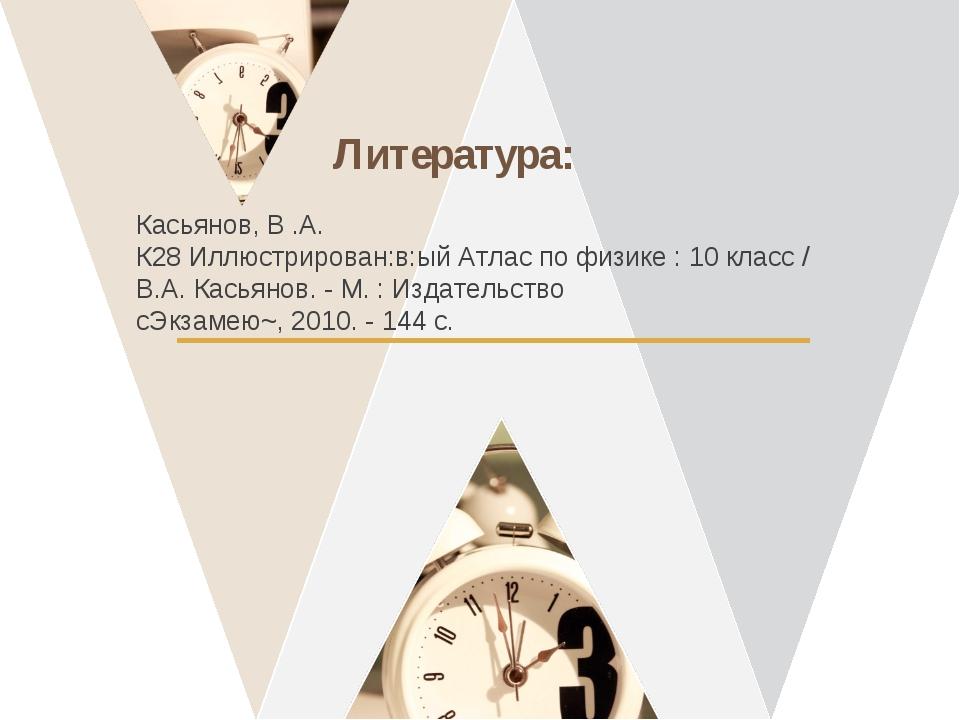 Литература: Касьянов, В .А. К28 Иллюстрирован:в:ый Атлас по физике : 10 класс...