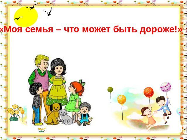 «Моя семья – что может быть дороже!» »