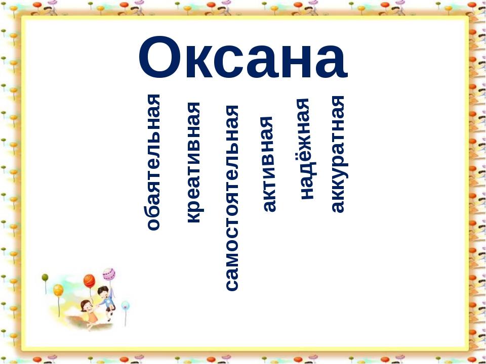 обаятельная Оксана креативная самостоятельная активная надёжная аккуратная