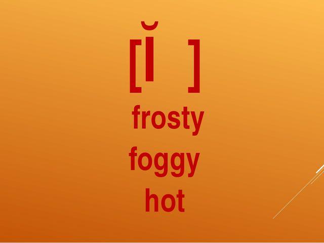 [ɒ] frosty foggy hot