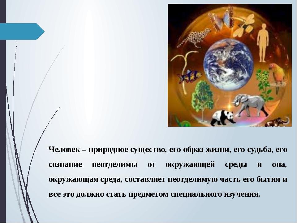 Человек – природное существо, его образ жизни, его судьба, его сознание неотд...