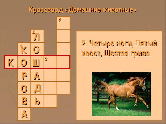 Кроссворд «Домашние животные» 1 2 3 4 К 2. Четыре ноги, Пятый хвост, Шестая г...