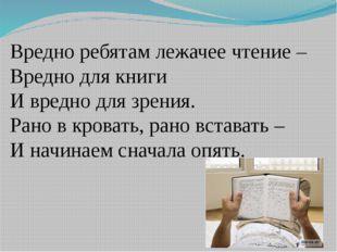 Вредно ребятам лежачее чтение – Вредно для книги И вредно для зрения. Рано в