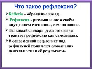 Что такое рефлексия? Reflexio – обращение назад. Рефлексия - размышление о св
