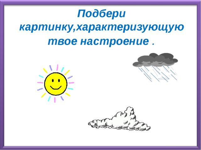 Подбери картинку,характеризующую твое настроение .