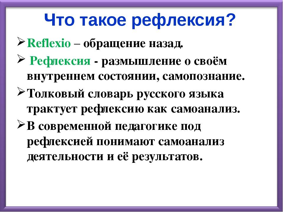 Что такое рефлексия? Reflexio – обращение назад. Рефлексия - размышление о св...
