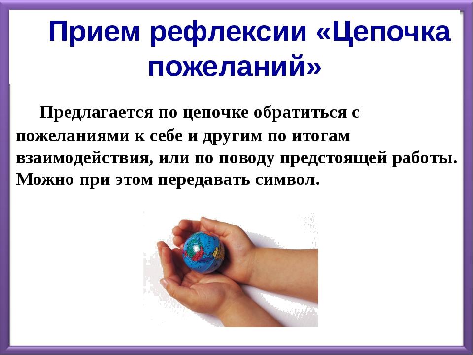 Прием рефлексии «Цепочка пожеланий» Предлагается по цепочке обратиться с...