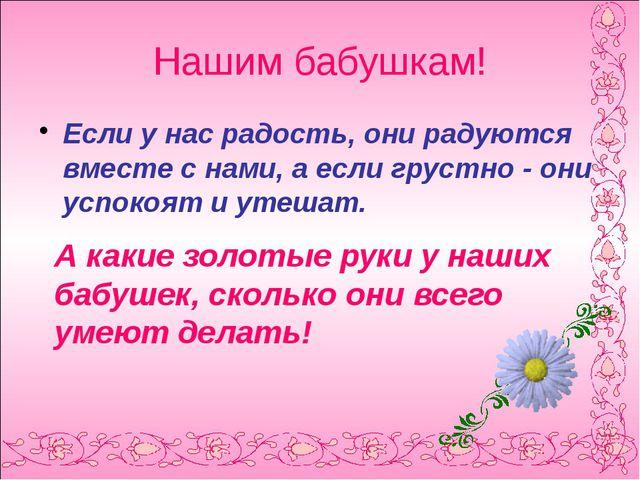 Нашим бабушкам! Если у нас радость, они радуются вместе с нами, а если груст...