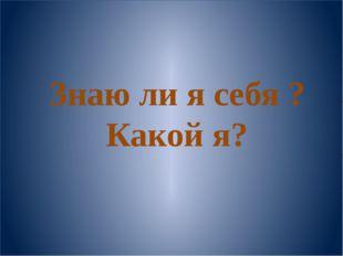 Знаю ли я себя ? Какой я?