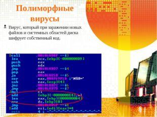 Полиморфные вирусы Вирус, который при заражении новых файлов и системных обла