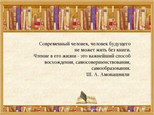 Современный человек, человек будущего не может жить без книги. Чтение в его ж