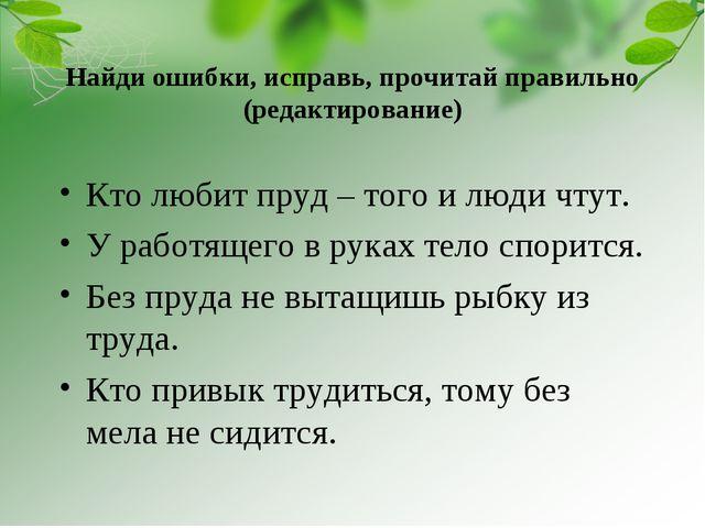Найди ошибки, исправь, прочитай правильно (редактирование) Кто любит пруд – т...