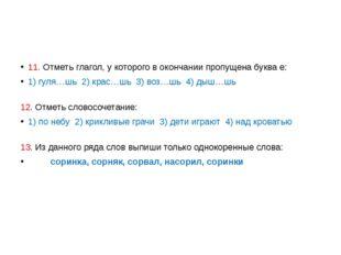 11. Отметь глагол, у которого в окончании пропущена буква е: 1) гуля…шь 2) к