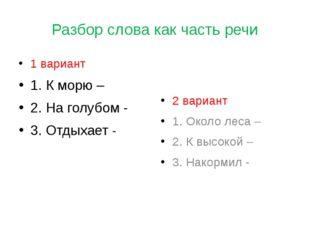 Разбор слова как часть речи 1 вариант 1. К морю – 2. На голубом - 3. Отдыхает