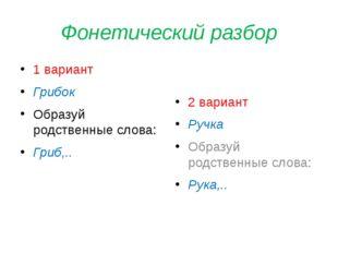 Фонетический разбор 1 вариант Грибок Образуй родственные слова: Гриб,.. 2 вар