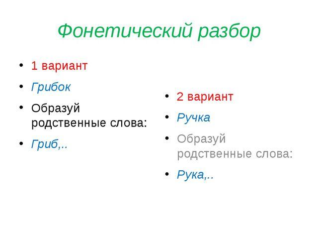Фонетический разбор 1 вариант Грибок Образуй родственные слова: Гриб,.. 2 вар...