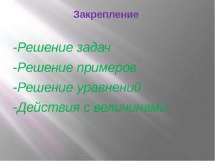 Закрепление -Решение задач -Решение примеров -Решение уравнений -Действия с в
