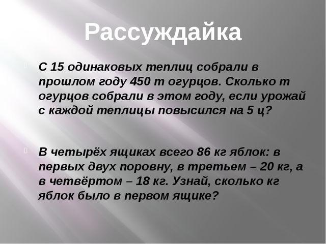 Рассуждайка С 15 одинаковых теплиц собрали в прошлом году 450 т огурцов. Скол...