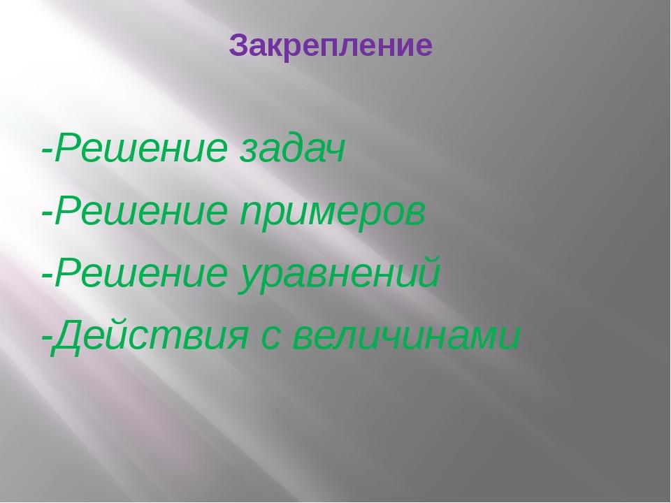 Закрепление -Решение задач -Решение примеров -Решение уравнений -Действия с в...