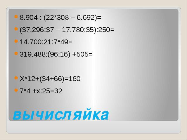 вычисляйка 8.904 : (22*308 – 6.692)= (37.296:37 – 17.780:35):250= 14.700:21:7...