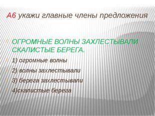 А6 укажи главные члены предложения ОГРОМНЫЕ ВОЛНЫ ЗАХЛЕСТЫВАЛИ СКАЛИСТЫЕ БЕРЕ