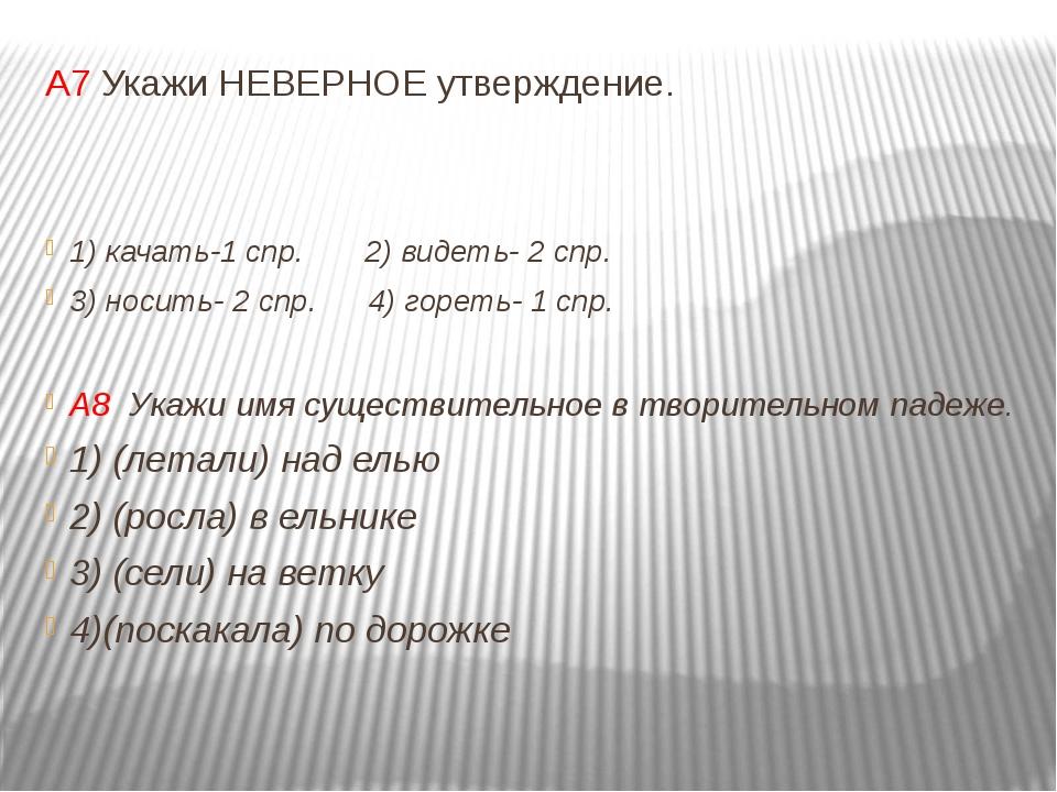 А7 Укажи НЕВЕРНОЕ утверждение. 1) качать-1 спр. 2) видеть- 2 спр. 3) носить-...