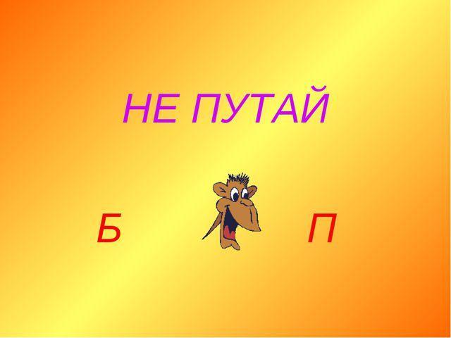 НЕ ПУТАЙ Б П