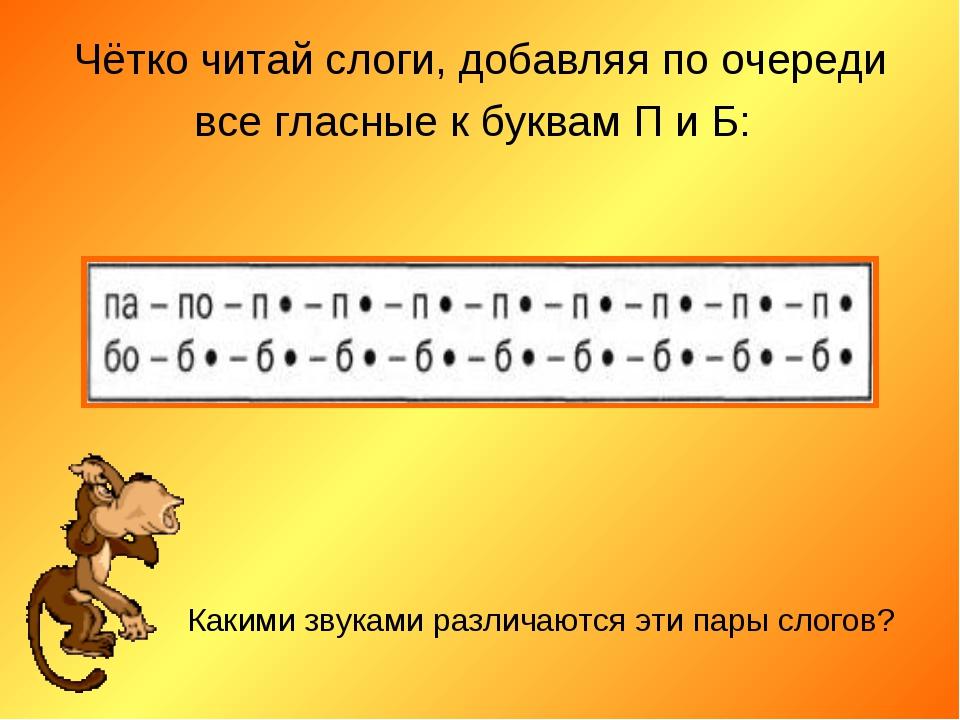 Чётко читай слоги, добавляя по очереди все гласные к буквам П и Б: Какими зву...