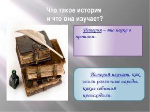 Что такое история и что она изучает? История – это наука о прошлом. История