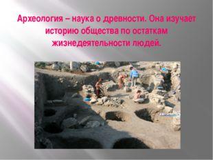 Археология – наука о древности. Она изучает историю общества по остаткам жизн