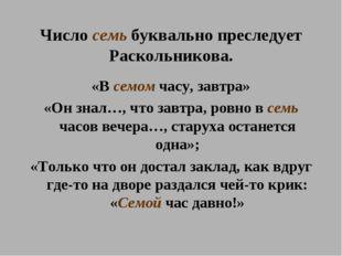 Число семь буквально преследует Раскольникова. «В семом часу, завтра» «Он зна