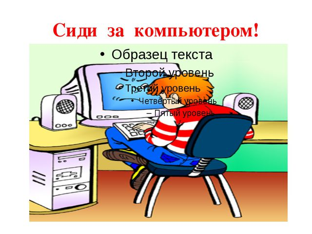 Сиди за компьютером!