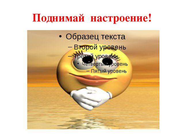 Поднимай настроение!