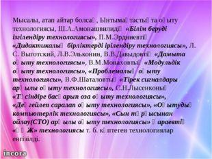 Мысалы, атап айтар болсақ, Ынтымақтастықта оқыту технологиясы, Ш.А.Амонашвили