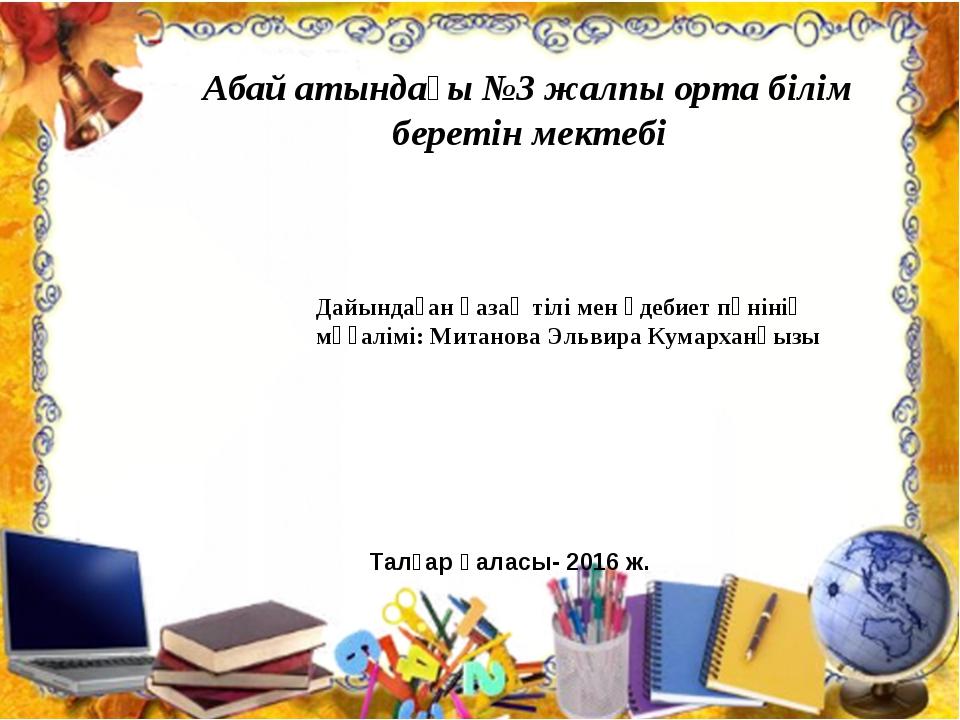 Абай атындағы №3 жалпы орта білім беретін мектебі Дайындаған қазақ тілі мен...