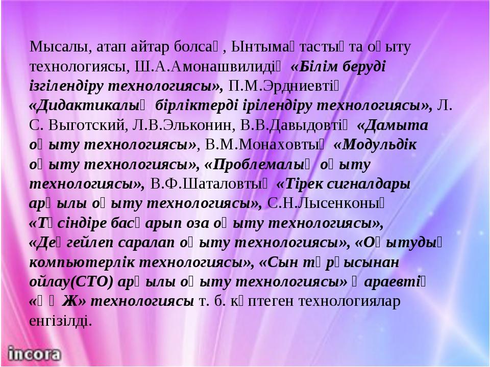 Мысалы, атап айтар болсақ, Ынтымақтастықта оқыту технологиясы, Ш.А.Амонашвили...